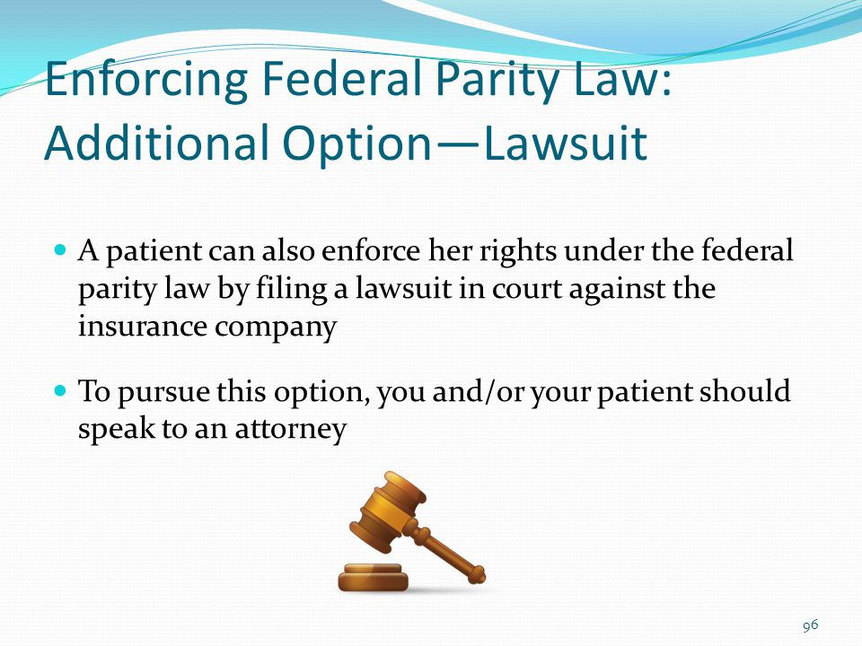 Enforcing Federal Parity Law: Additional Option—Lawsuit A patient can also enforce her rights under the federal parity law by filing a lawsuit in cour