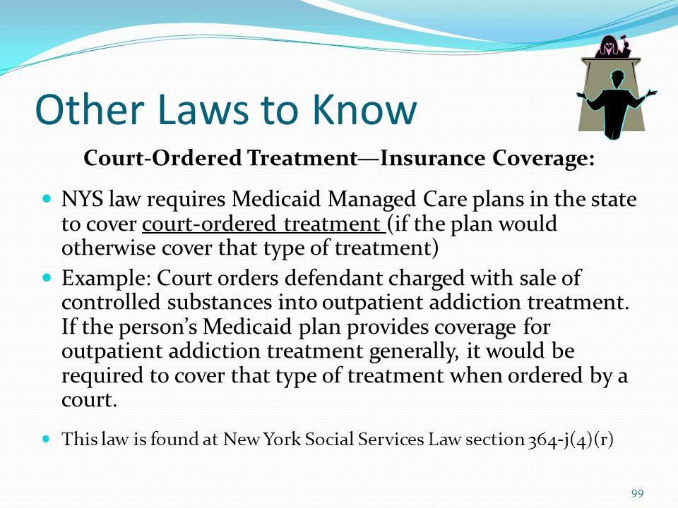 Other Laws to Know Court-Ordered Treatment—Insurance Coverage: NYS law requires Medicaid Managed Care plans in the state to cover court-ordered treatment (if the plan would otherwise cover that type of treatment) Example: Court orders defendant charged with sale of controlled substances into outpatient addiction treatment.
