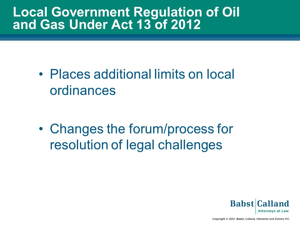 Local Government Regulation of Oil and Gas Under Act 13 of 2012 Places additional limits on local ordinances Changes the forum/process for resolution of legal challenges