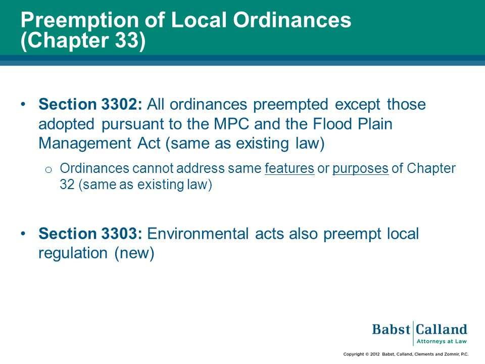 Preemption of Local Ordinances (Chapter 33) Section 3302: All ordinances preempted except those adopted pursuant to the MPC and the Flood Plain Management Act (same as existing law) o Ordinances cannot address same features or purposes of Chapter 32 (same as existing law) Section 3303: Environmental acts also preempt local regulation (new)