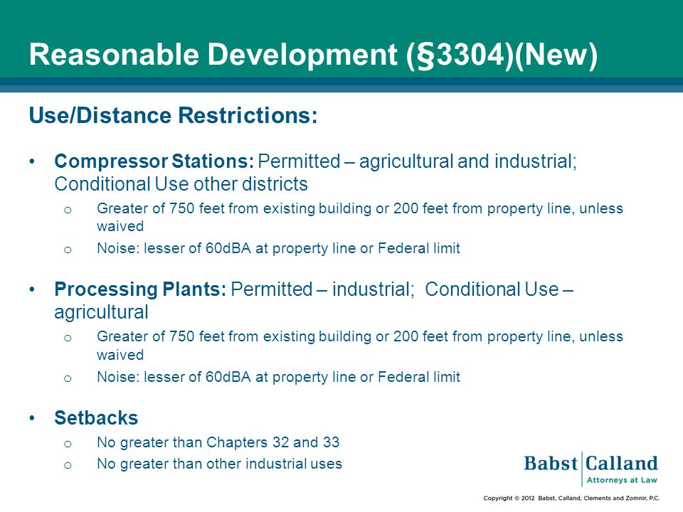 Reasonable Development (§3304)(New) Use/Distance Restrictions: Compressor Stations: Permitted – agricultural and industrial; Conditional Use other districts o Greater of 750 feet from existing building or 200 feet from property line, unless waived o Noise: lesser of 60dBA at property line or Federal limit Processing Plants: Permitted – industrial; Conditional Use – agricultural o Greater of 750 feet from existing building or 200 feet from property line, unless waived o Noise: lesser of 60dBA at property line or Federal limit Setbacks o No greater than Chapters 32 and 33 o No greater than other industrial uses