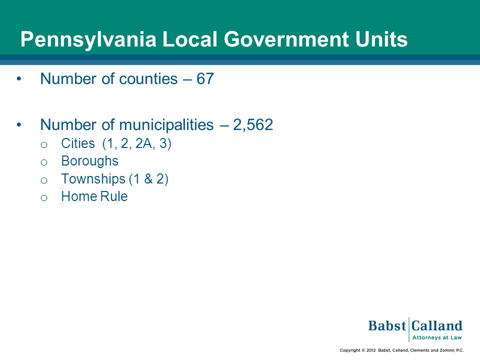Pennsylvania Local Government Units Number of counties – 67 Number of municipalities – 2,562 o Cities (1, 2, 2A, 3) o Boroughs o Townships (1 & 2) o Home Rule