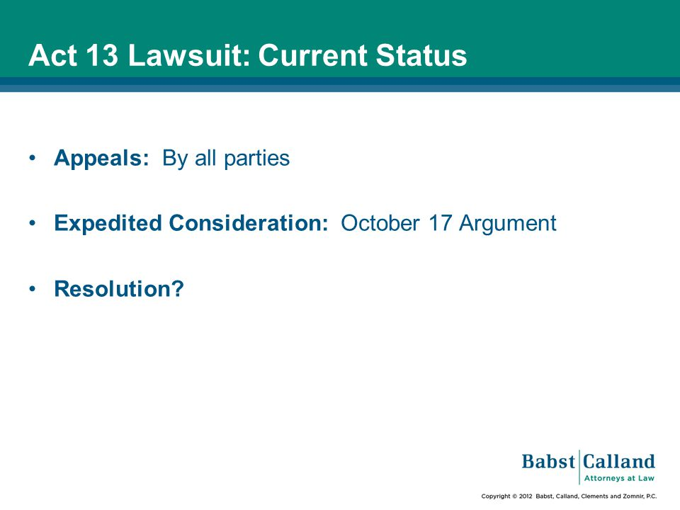 Act 13 Lawsuit: Current Status Appeals: By all parties Expedited Consideration: October 17 Argument Resolution?