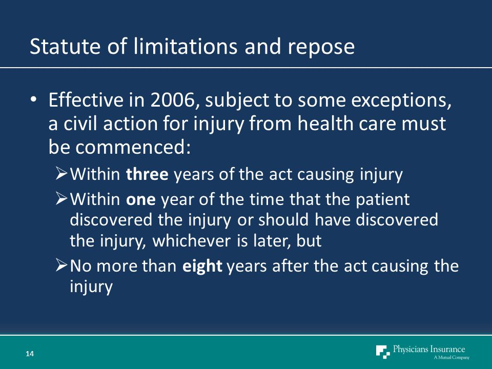 Statute of limitations and repose Effective in 2006, subject to some exceptions, a civil action for injury from health care must be commenced:  Within three years of the act causing injury  Within one year of the time that the patient discovered the injury or should have discovered the injury, whichever is later, but  No more than eight years after the act causing the injury 14