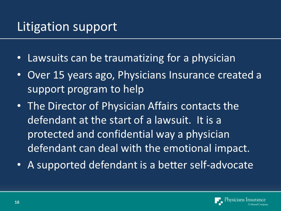 Litigation support Lawsuits can be traumatizing for a physician Over 15 years ago, Physicians Insurance created a support program to help The Director of Physician Affairs contacts the defendant at the start of a lawsuit.