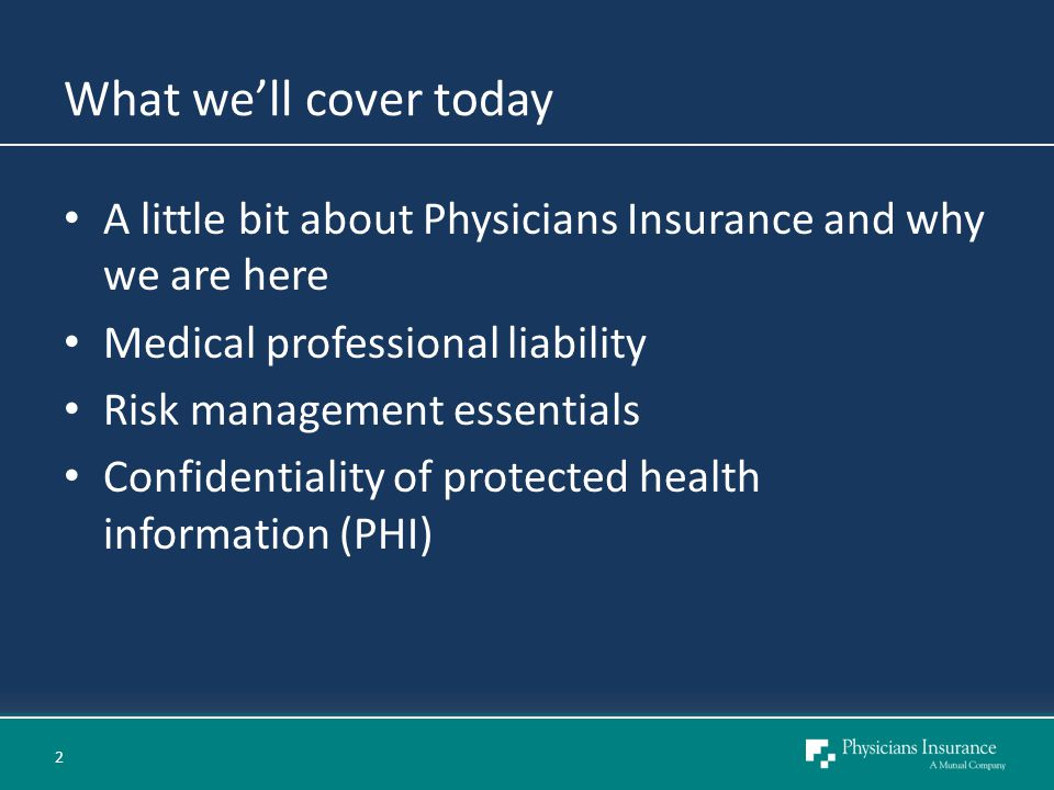 What we'll cover today A little bit about Physicians Insurance and why we are here Medical professional liability Risk management essentials Confidentiality of protected health information (PHI) 2