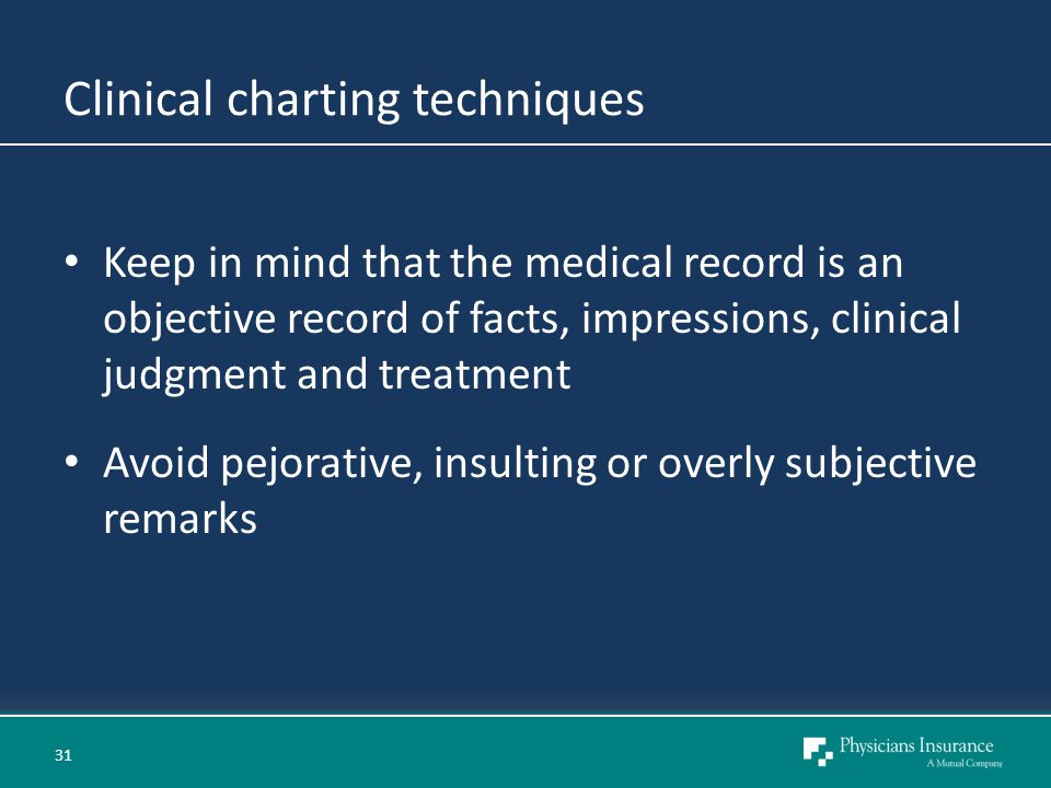 Clinical charting techniques Keep in mind that the medical record is an objective record of facts, impressions, clinical judgment and treatment Avoid pejorative, insulting or overly subjective remarks 31