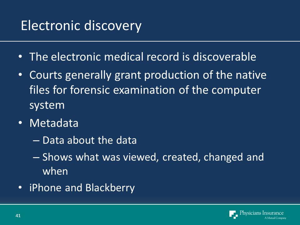 Electronic discovery The electronic medical record is discoverable Courts generally grant production of the native files for forensic examination of the computer system Metadata – Data about the data – Shows what was viewed, created, changed and when iPhone and Blackberry 41