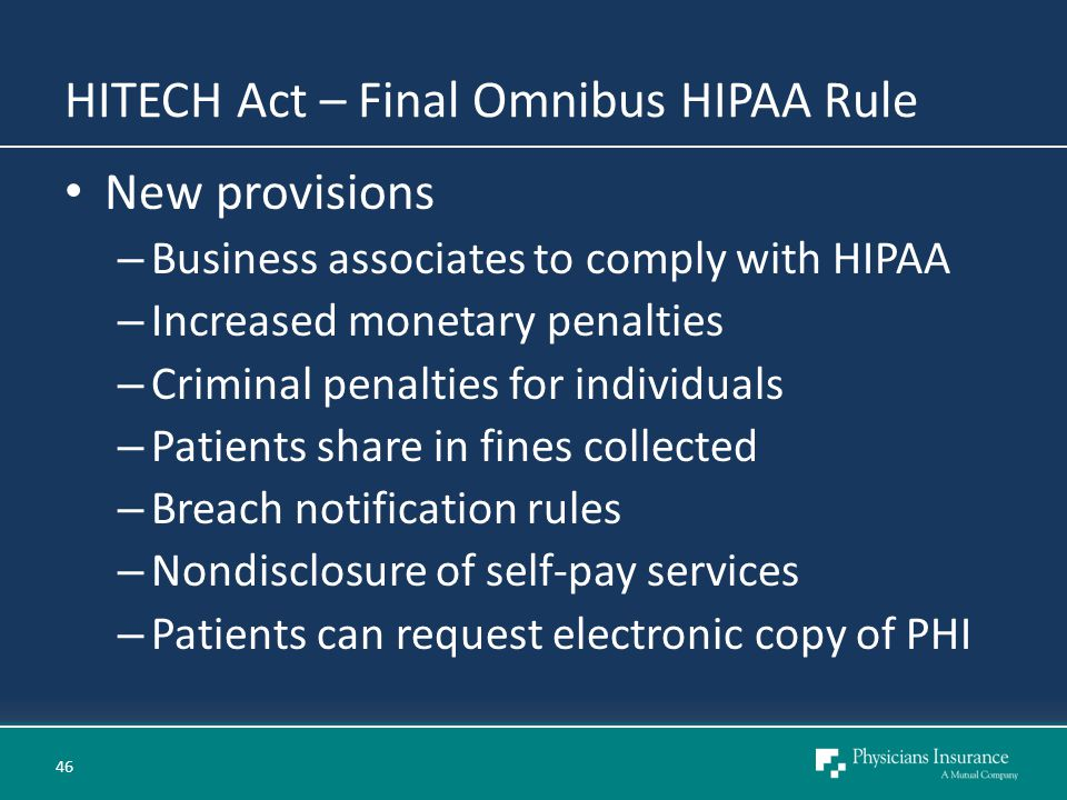 HITECH Act – Final Omnibus HIPAA Rule New provisions – Business associates to comply with HIPAA – Increased monetary penalties – Criminal penalties for individuals – Patients share in fines collected – Breach notification rules – Nondisclosure of self-pay services – Patients can request electronic copy of PHI 46