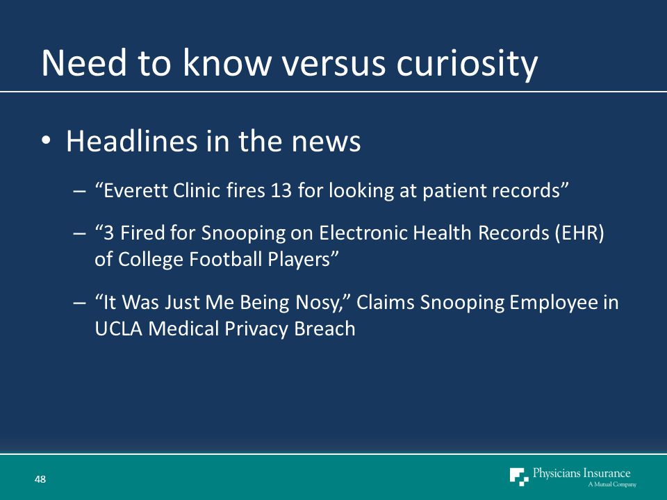 Need to know versus curiosity Headlines in the news – Everett Clinic fires 13 for looking at patient records – 3 Fired for Snooping on Electronic Health Records (EHR) of College Football Players – It Was Just Me Being Nosy, Claims Snooping Employee in UCLA Medical Privacy Breach 48