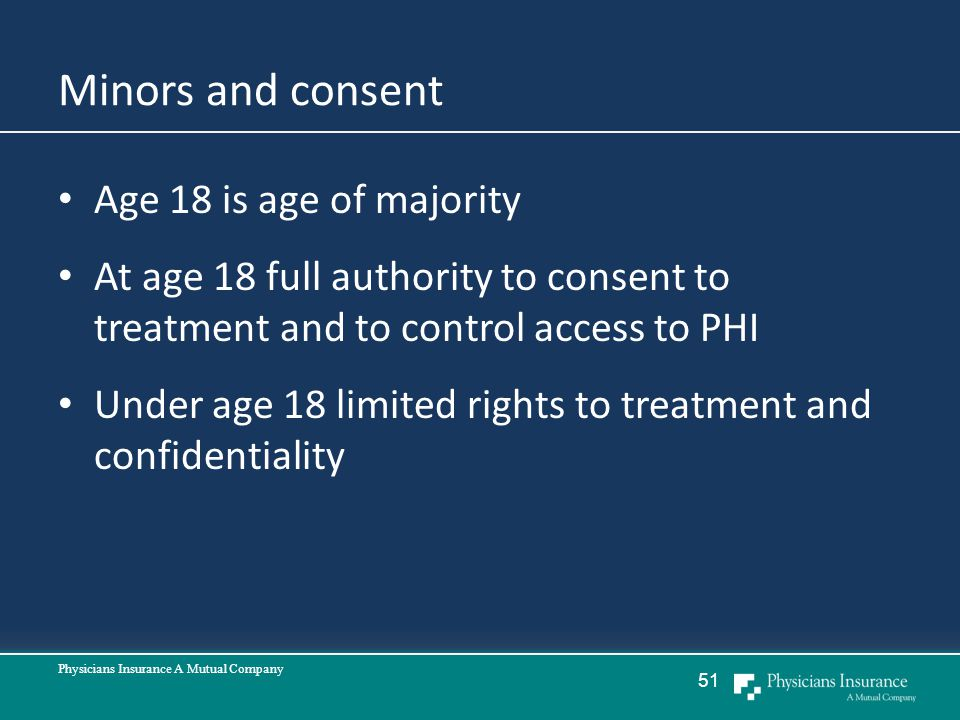 Minors and consent Age 18 is age of majority At age 18 full authority to consent to treatment and to control access to PHI Under age 18 limited rights to treatment and confidentiality Physicians Insurance A Mutual Company 51
