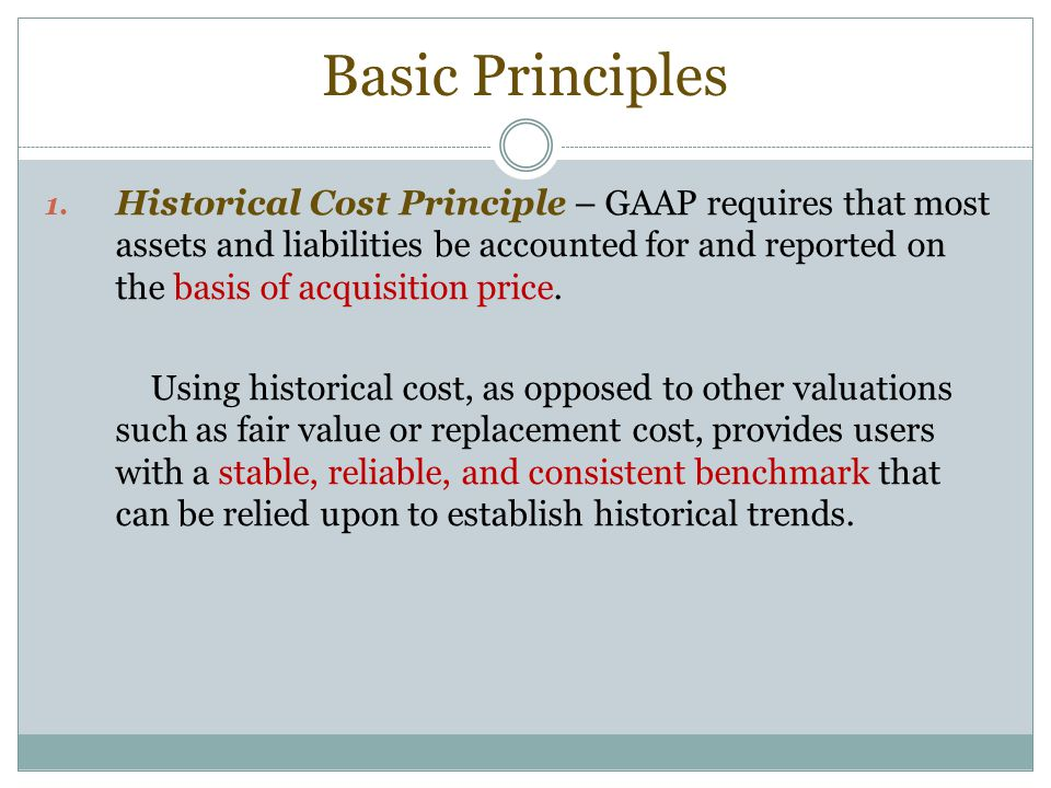 Basic Principles 1. Historical Cost Principle – GAAP requires that most assets and liabilities be accounted for and reported on the basis of acquisiti