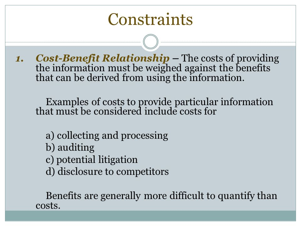Constraints 1.Cost-Benefit Relationship – The costs of providing the information must be weighed against the benefits that can be derived from using the information.