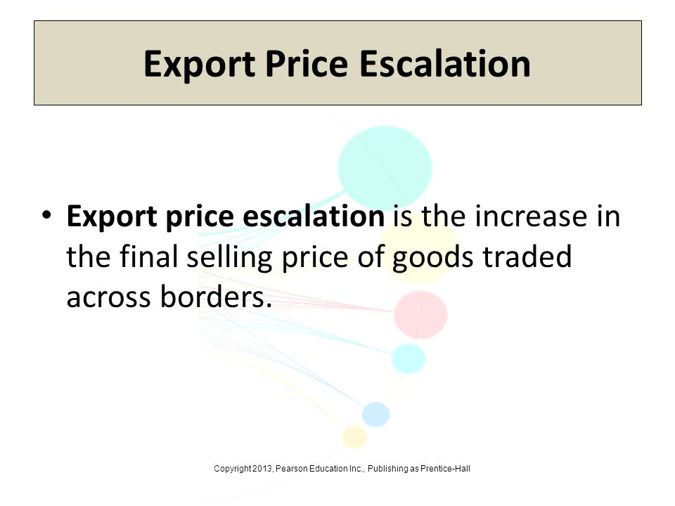 Copyright 2013, Pearson Education Inc., Publishing as Prentice-Hall Export Price Escalation Export price escalation is the increase in the final selli