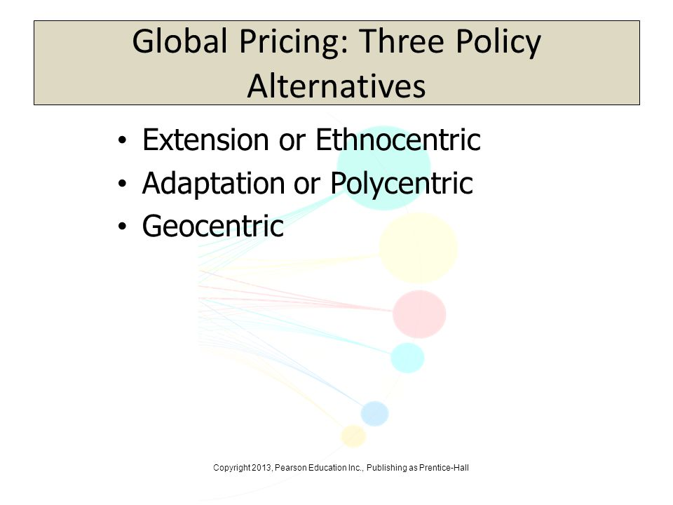 Copyright 2013, Pearson Education Inc., Publishing as Prentice-Hall Global Pricing: Three Policy Alternatives Extension or Ethnocentric Adaptation or