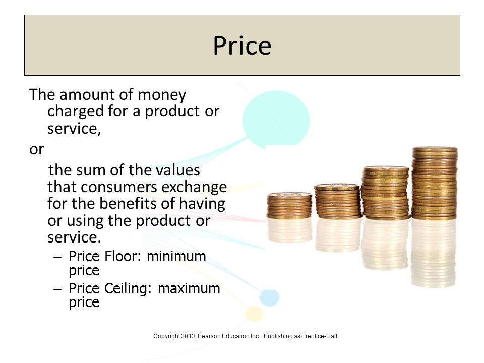 Copyright 2013, Pearson Education Inc., Publishing as Prentice-Hall Price The amount of money charged for a product or service, or the sum of the valu