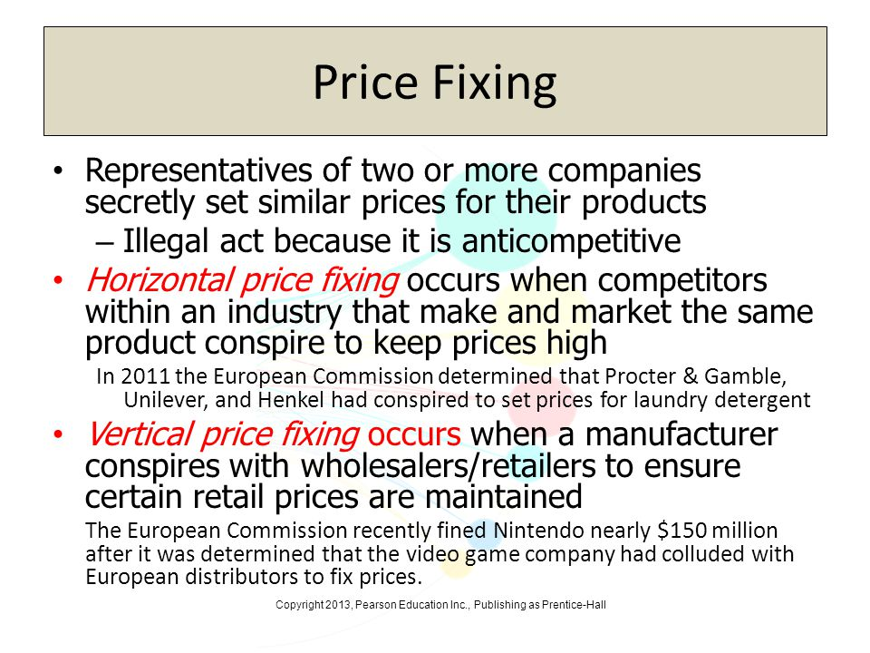 Copyright 2013, Pearson Education Inc., Publishing as Prentice-Hall Price Fixing Representatives of two or more companies secretly set similar prices