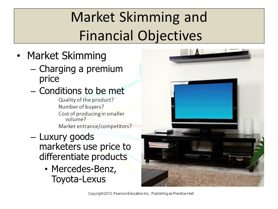 Copyright 2013, Pearson Education Inc., Publishing as Prentice-Hall Market Skimming and Financial Objectives Market Skimming – Charging a premium pric