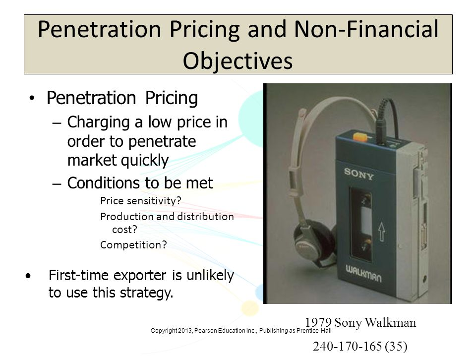 Copyright 2013, Pearson Education Inc., Publishing as Prentice-Hall Extension Pricing Ethnocentric Per-unit price of an item is the same no matter where in the world the buyer is located Importer must absorb freight and import duties Fails to respond to each national market When toymaker Mattel adapted U.S.