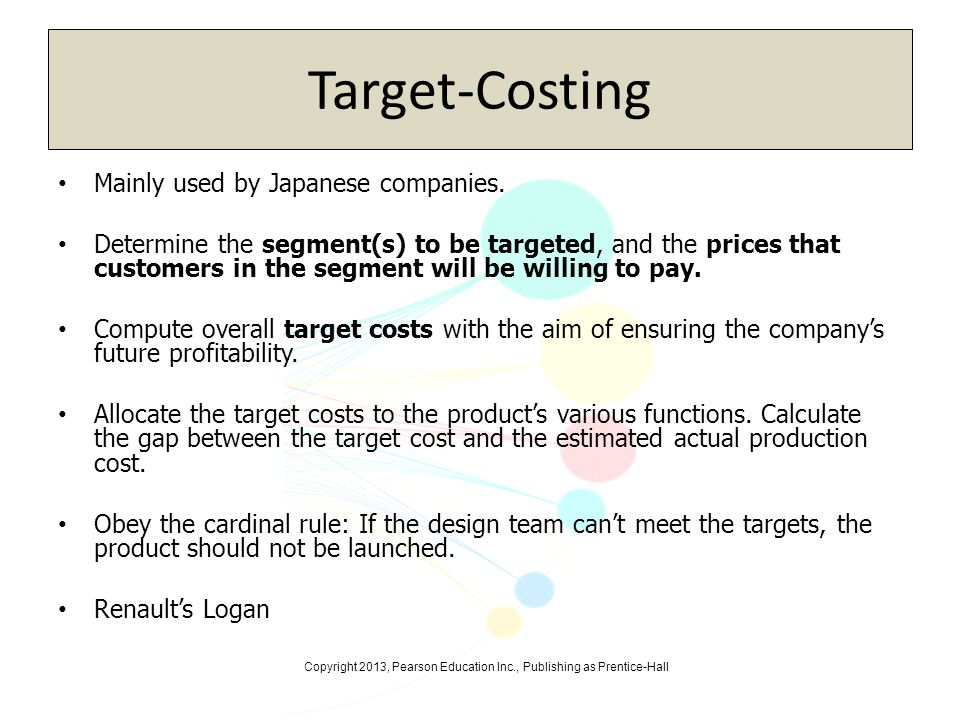 Copyright 2013, Pearson Education Inc., Publishing as Prentice-Hall Cost-Plus Pricing Cost-based pricing is based on an analysis of internal and external cost Firms using western cost accounting principles use the Full absorption cost method – Per-unit product costs are the sum of all past or current direct and indirect manufacturing and overhead costs
