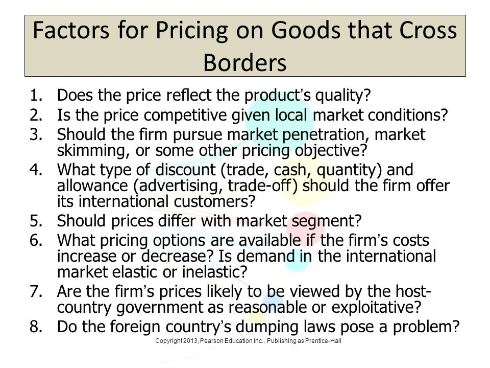 Copyright 2013, Pearson Education Inc., Publishing as Prentice-Hall Factors for Pricing on Goods that Cross Borders 1.Does the price reflect the produ