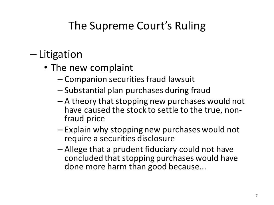 The Supreme Court's Ruling – Litigation The new complaint – Companion securities fraud lawsuit – Substantial plan purchases during fraud – A theory that stopping new purchases would not have caused the stock to settle to the true, non- fraud price – Explain why stopping new purchases would not require a securities disclosure – Allege that a prudent fiduciary could not have concluded that stopping purchases would have done more harm than good because...