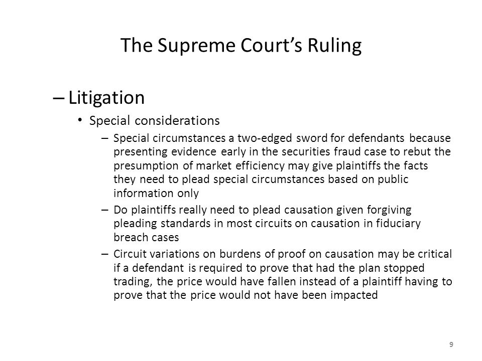 The Supreme Court's Ruling – Litigation Special considerations – Special circumstances a two-edged sword for defendants because presenting evidence early in the securities fraud case to rebut the presumption of market efficiency may give plaintiffs the facts they need to plead special circumstances based on public information only – Do plaintiffs really need to plead causation given forgiving pleading standards in most circuits on causation in fiduciary breach cases – Circuit variations on burdens of proof on causation may be critical if a defendant is required to prove that had the plan stopped trading, the price would have fallen instead of a plaintiff having to prove that the price would not have been impacted 9