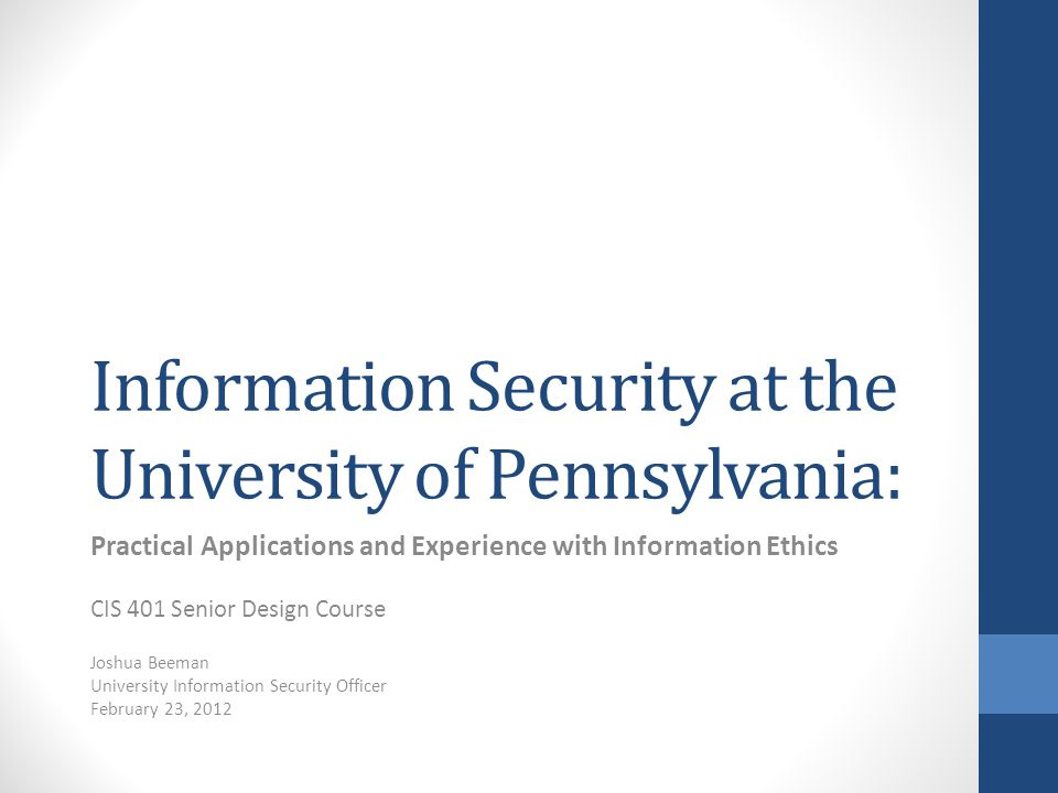 Information Security at the University of Pennsylvania: Practical Applications and Experience with Information Ethics CIS 401 Senior Design Course Jos
