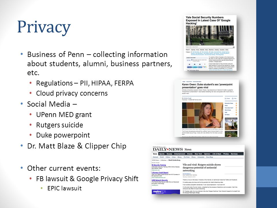 Privacy Business of Penn – collecting information about students, alumni, business partners, etc. Regulations – PII, HIPAA, FERPA Cloud privacy concer