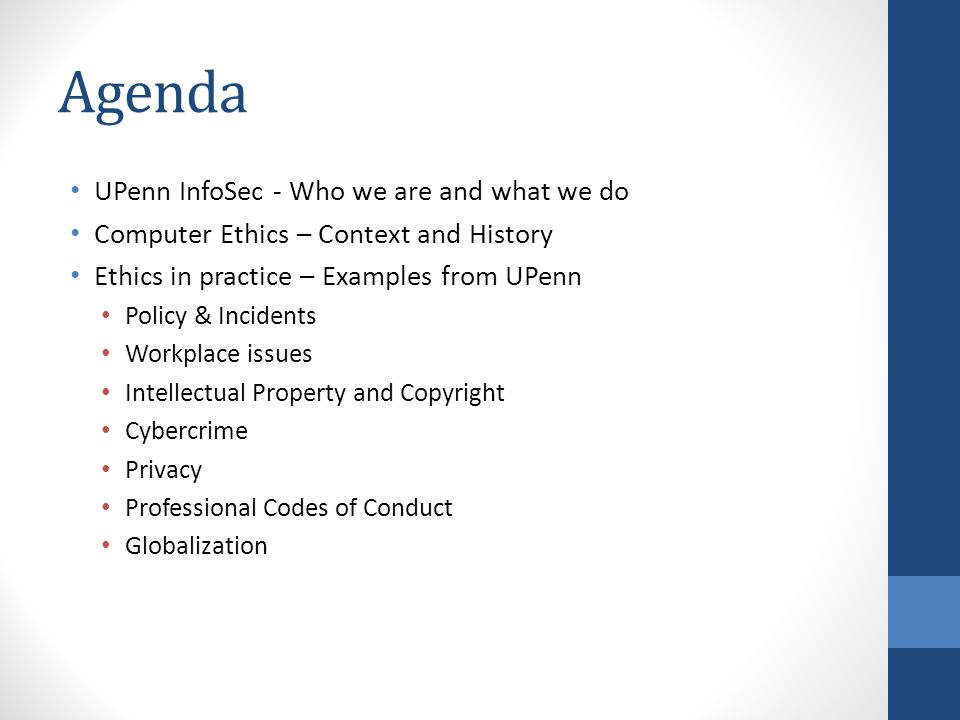 Agenda UPenn InfoSec - Who we are and what we do Computer Ethics – Context and History Ethics in practice – Examples from UPenn Policy & Incidents Wor