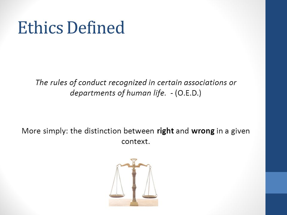 Ethics Defined The rules of conduct recognized in certain associations or departments of human life. - (O.E.D.) More simply: the distinction between r