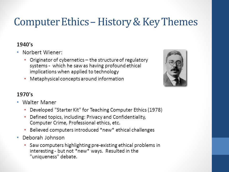 Computer Ethics – History & Key Themes 1940 s Norbert Wiener: Originator of cybernetics – the structure of regulatory systems - which he saw as having profound ethical implications when applied to technology Metaphysical concepts around information 1970 s Walter Maner Developed Starter Kit for Teaching Computer Ethics (1978) Defined topics, including: Privacy and Confidentiality, Computer Crime, Professional ethics, etc.
