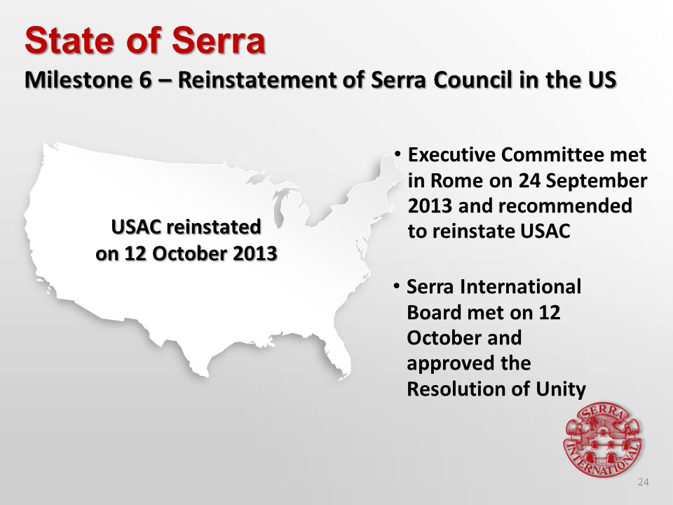 Executive Committee met in Rome on 24 September 2013 and recommended to reinstate USAC State of Serra Milestone 6 – Reinstatement of Serra Council in the US Serra International Board met on 12 October and approved the Resolution of Unity USAC reinstated on 12 October 2013 24