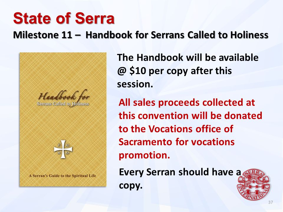 37 State of Serra Milestone 11 – Handbook for Serrans Called to Holiness The Handbook will be available @ $10 per copy after this session.
