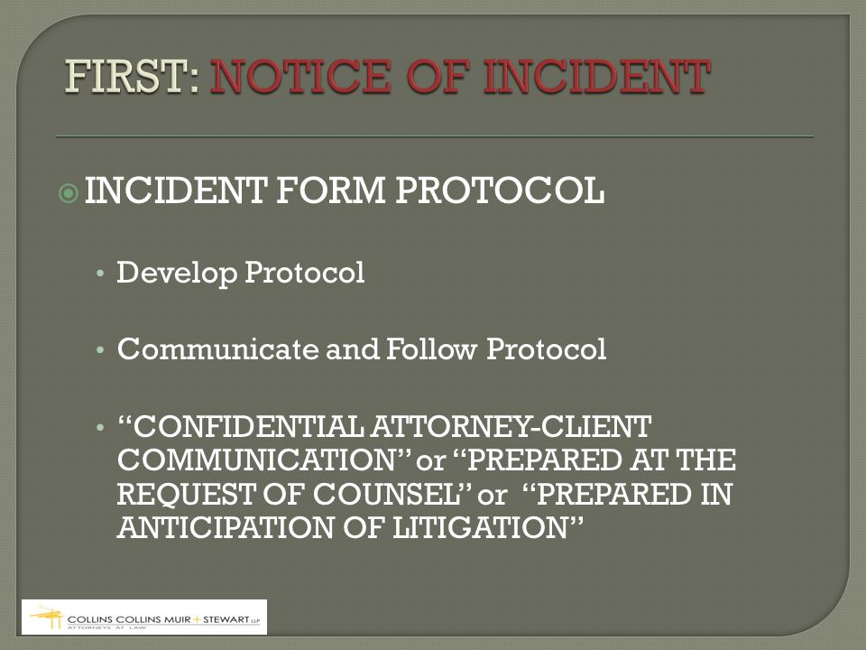  INCIDENT FORM PROTOCOL Develop Protocol Communicate and Follow Protocol CONFIDENTIAL ATTORNEY-CLIENT COMMUNICATION or PREPARED AT THE REQUEST OF COUNSEL or PREPARED IN ANTICIPATION OF LITIGATION