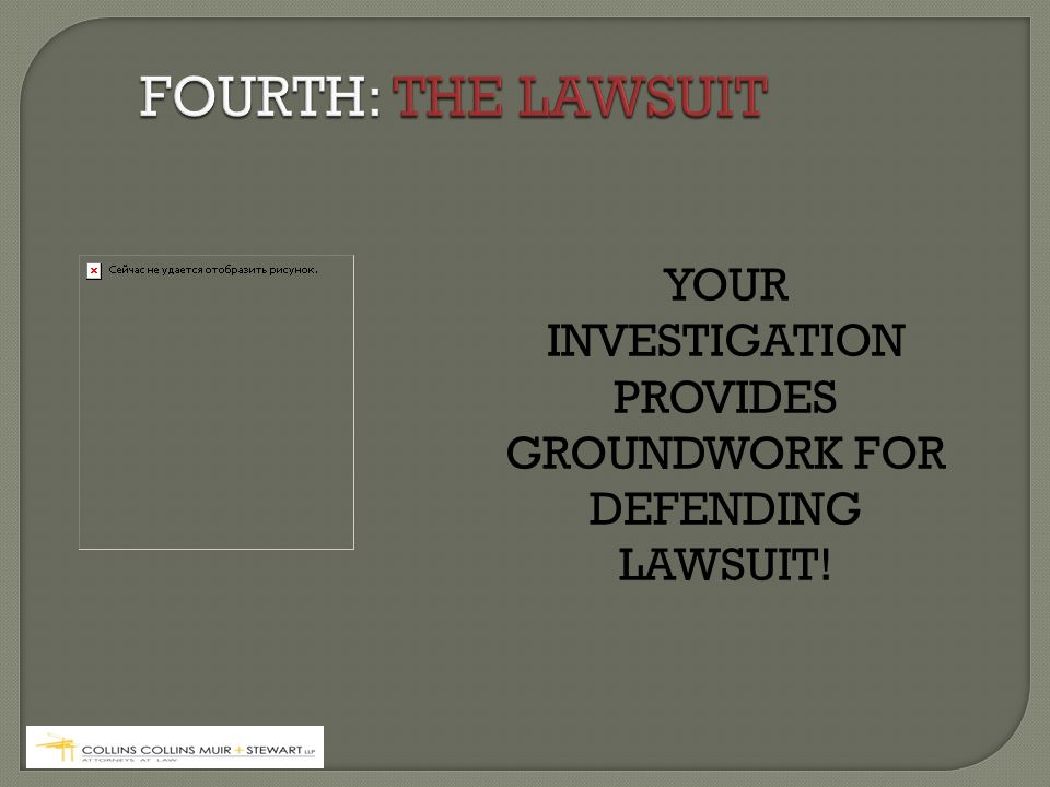 YOUR INVESTIGATION PROVIDES GROUNDWORK FOR DEFENDING LAWSUIT!