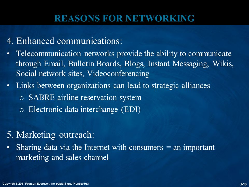 Copyright © 2011 Pearson Education, Inc. publishing as Prentice Hall 3-10 REASONS FOR NETWORKING 4. Enhanced communications: Telecommunication network