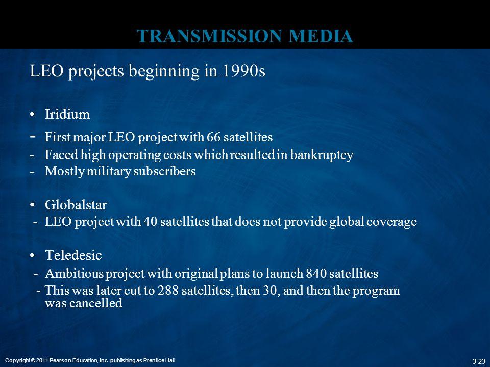 Copyright © 2011 Pearson Education, Inc. publishing as Prentice Hall 3-23 TRANSMISSION MEDIA LEO projects beginning in 1990s Iridium - First major LEO