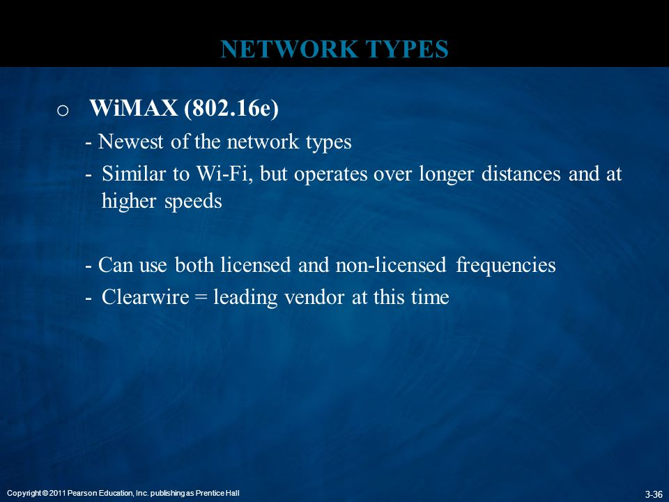 Copyright © 2011 Pearson Education, Inc. publishing as Prentice Hall 3-36 NETWORK TYPES o WiMAX (802.16e) - Newest of the network types -Similar to Wi