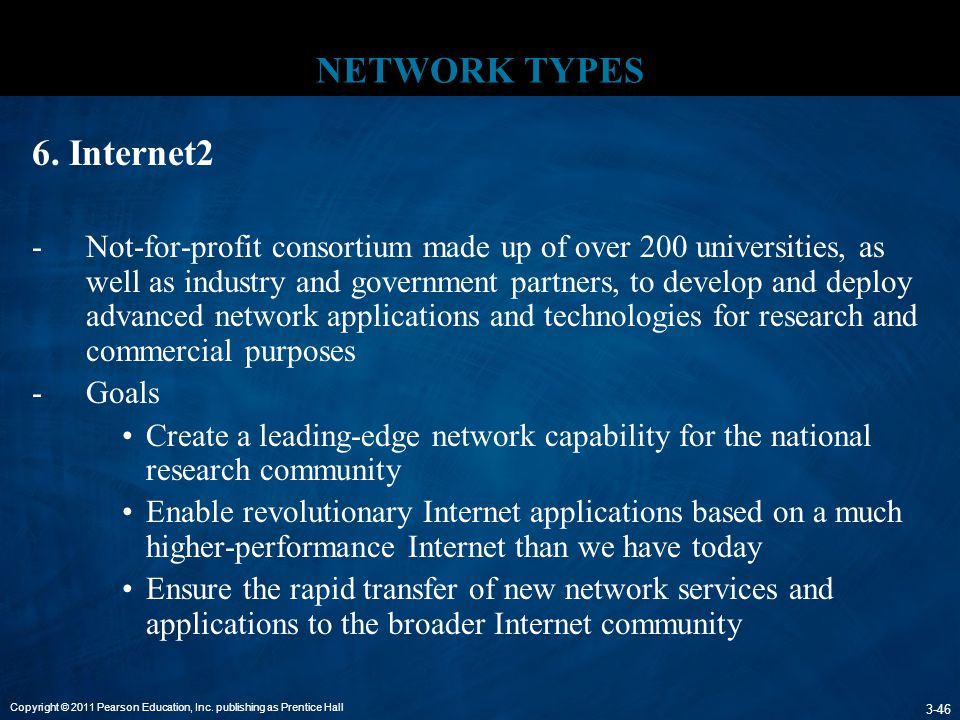 Copyright © 2011 Pearson Education, Inc. publishing as Prentice Hall 3-46 NETWORK TYPES 6. Internet2 -Not-for-profit consortium made up of over 200 un