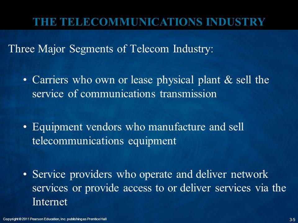 Copyright © 2011 Pearson Education, Inc. publishing as Prentice Hall 3-5 THE TELECOMMUNICATIONS INDUSTRY Three Major Segments of Telecom Industry: Car