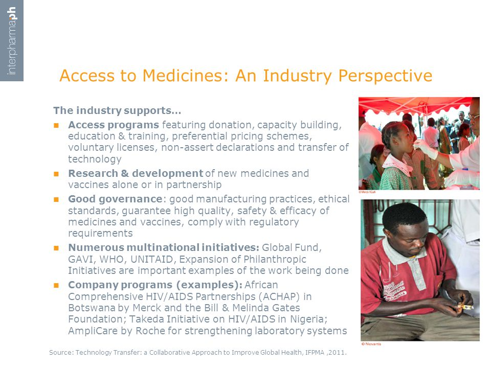 Access to Medicines: An Industry Perspective The industry supports… Access programs featuring donation, capacity building, education & training, preferential pricing schemes, voluntary licenses, non-assert declarations and transfer of technology Research & development of new medicines and vaccines alone or in partnership Good governance: good manufacturing practices, ethical standards, guarantee high quality, safety & efficacy of medicines and vaccines, comply with regulatory requirements Numerous multinational initiatives: Global Fund, GAVI, WHO, UNITAID, Expansion of Philanthropic Initiatives are important examples of the work being done Company programs (examples): African Comprehensive HIV/AIDS Partnerships (ACHAP) in Botswana by Merck and the Bill & Melinda Gates Foundation; Takeda Initiative on HIV/AIDS in Nigeria; AmpliCare by Roche for strengthening laboratory systems Source: Technology Transfer: a Collaborative Approach to Improve Global Health, IFPMA,2011.