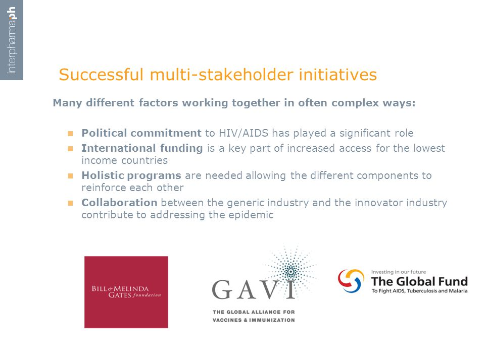 Many different factors working together in often complex ways: Political commitment to HIV/AIDS has played a significant role International funding is a key part of increased access for the lowest income countries Holistic programs are needed allowing the different components to reinforce each other Collaboration between the generic industry and the innovator industry contribute to addressing the epidemic Successful multi-stakeholder initiatives
