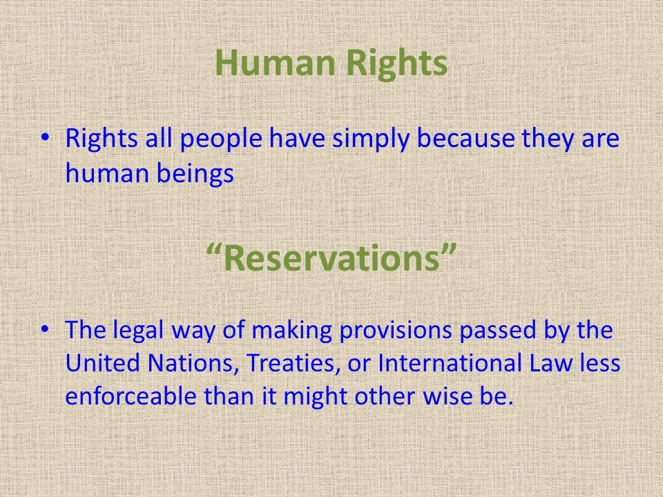 "Human Rights Rights all people have simply because they are human beings ""Reservations"" The legal way of making provisions passed by the United Nation"