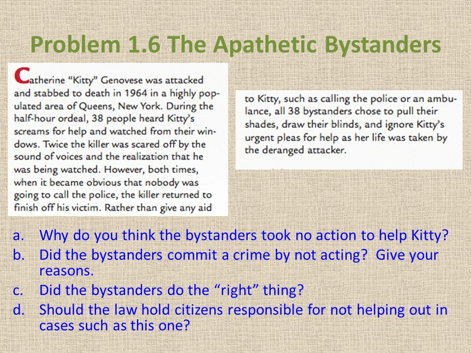 Problem 1.6 The Apathetic Bystanders a.Why do you think the bystanders took no action to help Kitty? b.Did the bystanders commit a crime by not acting