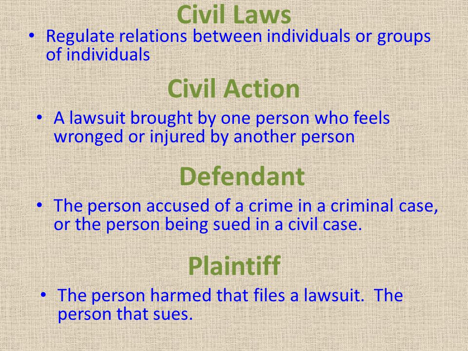 Civil Laws Regulate relations between individuals or groups of individuals Civil Action A lawsuit brought by one person who feels wronged or injured b