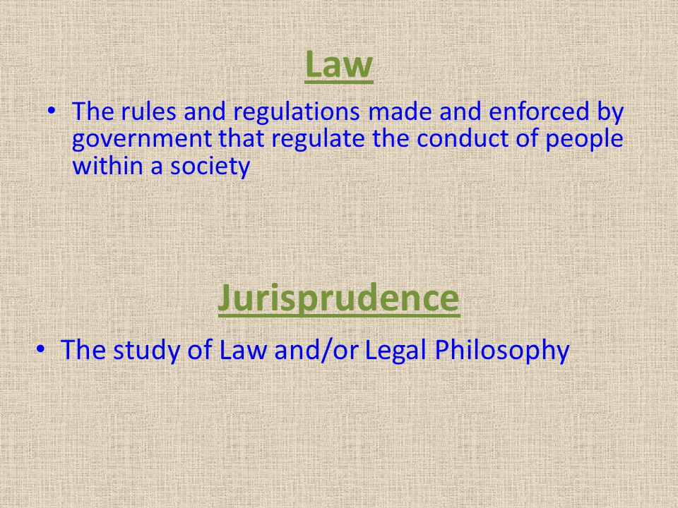 Law The study of Law and/or Legal Philosophy Jurisprudence The rules and regulations made and enforced by government that regulate the conduct of peop