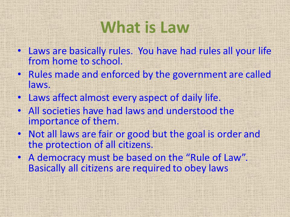 What is Law Laws are basically rules. You have had rules all your life from home to school. Rules made and enforced by the government are called laws.