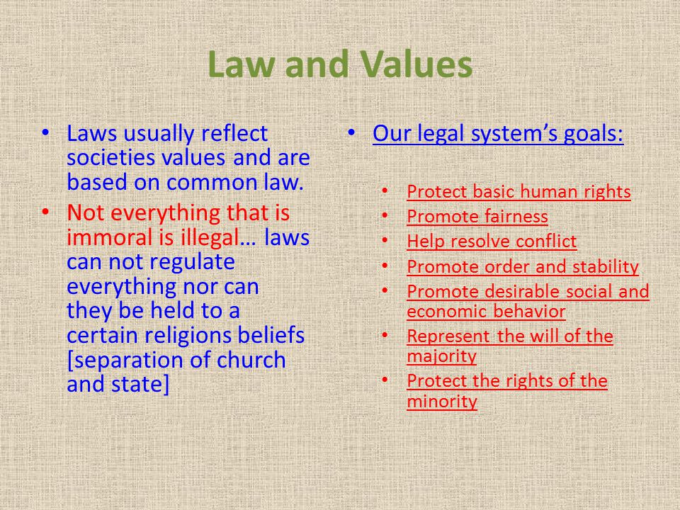 Law and Values Laws usually reflect societies values and are based on common law. Not everything that is immoral is illegal… laws can not regulate eve