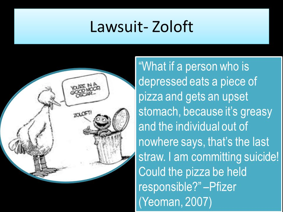 "Lawsuit- Zoloft 18 ""What if a person who is depressed eats a piece of pizza and gets an upset stomach, because it's greasy and the individual out of n"